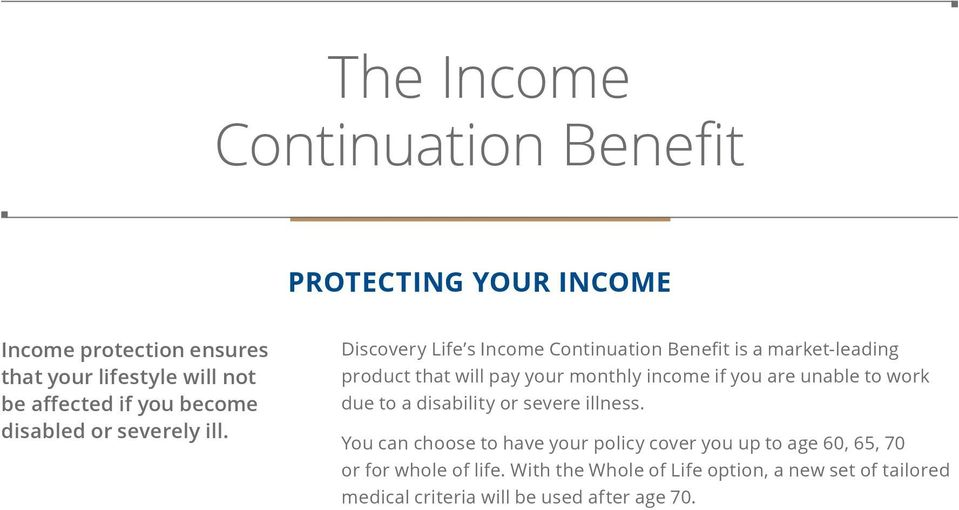 Discovery Life s Income Continuation Benefit is a market-leading product that will pay your monthly income if you are unable to