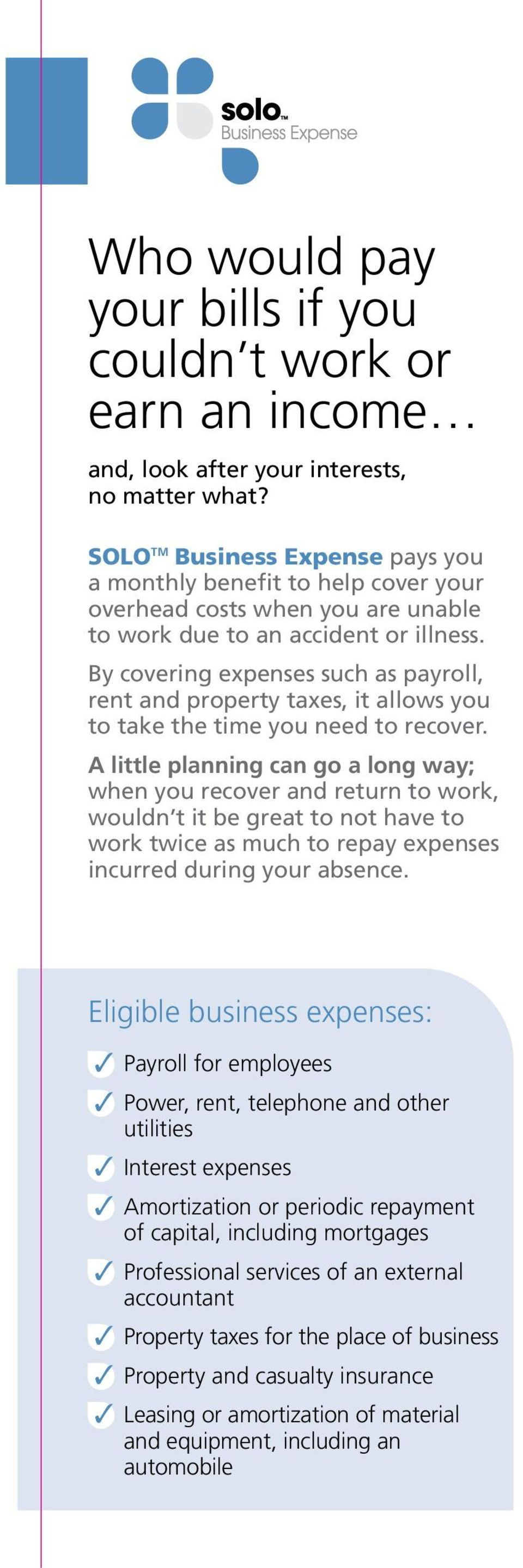 By covering expenses such as payroll, rent and property taxes, it allows you to take the time you need to recover.