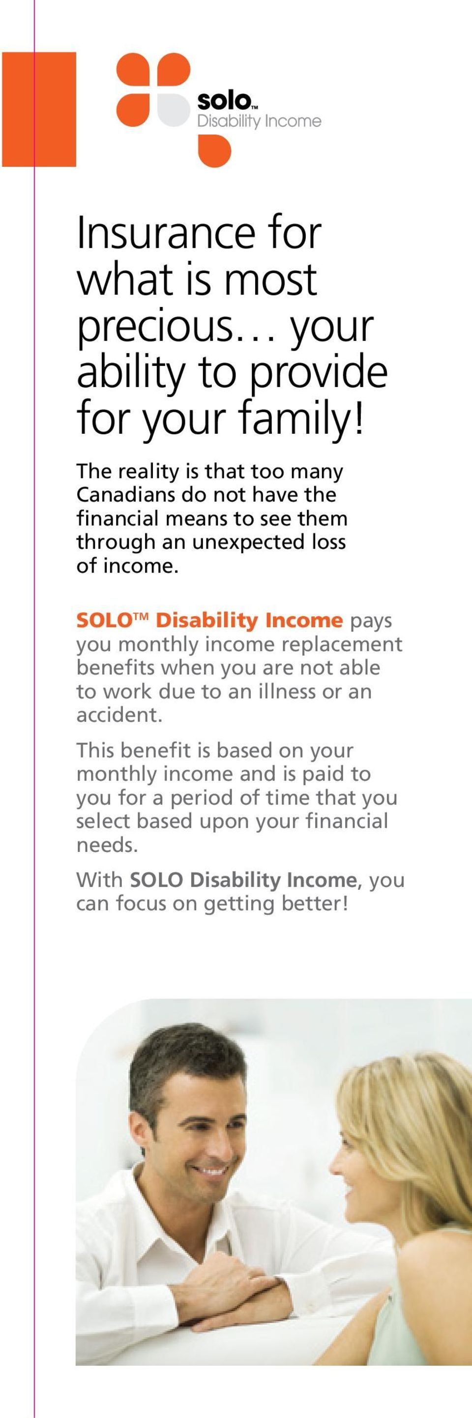 SOLO TM Disability Income pays you monthly income replacement benefits when you are not able to work due to an illness or an