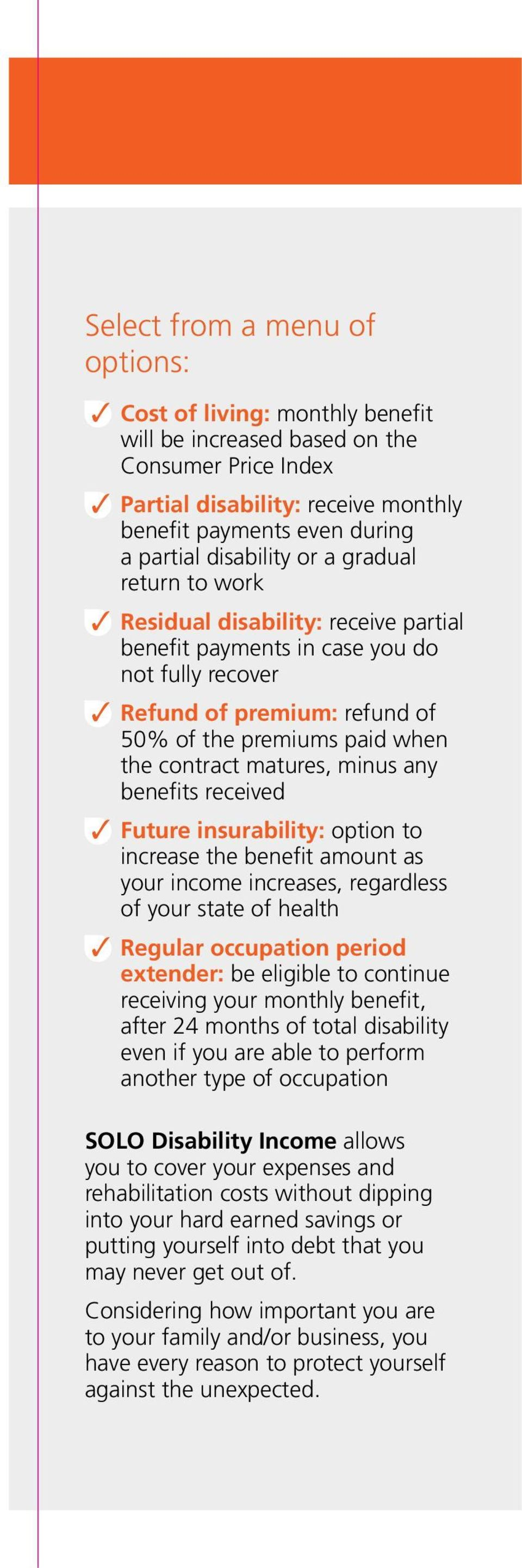 contract matures, minus any benefits received 3 Future insurability: option to increase the benefit amount as your income increases, regardless of your state of health 3 Regular occupation period