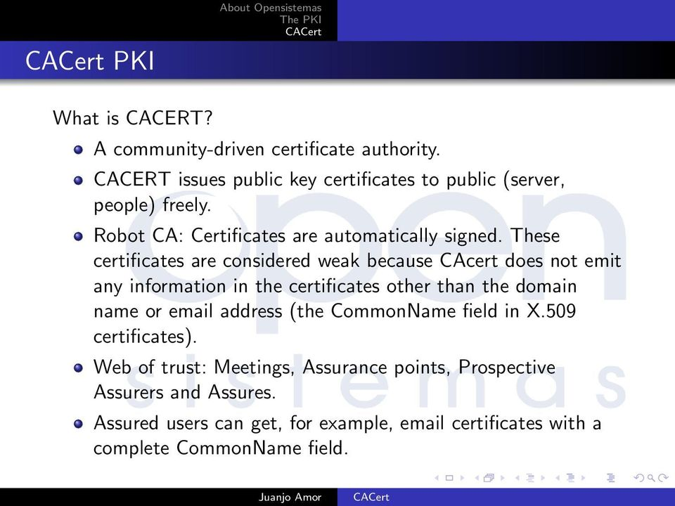 These certificates are considered weak because CAcert does not emit any information in the certificates other than the domain name or