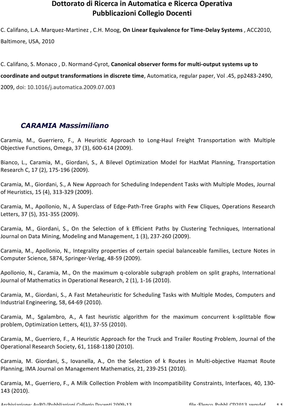 003 CARAMIA Massimiliano Caramia, M., Guerriero, F., A Heuristic Approach to LongZHaul Freight Transportation with Multiple ObjectiveFunctions,Omega,37(3),600Z614(2009). Bianco, L., Caramia, M.