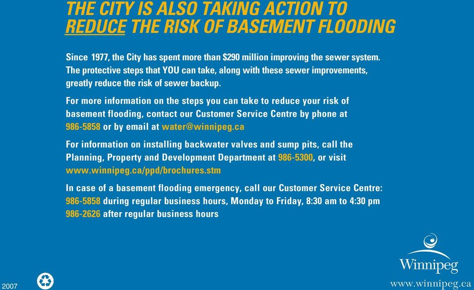 For more information on the steps you can take to reduce your risk of basement flooding, contact our Customer Service Centre by phone at 986-5858 or by email at water@winnipeg.