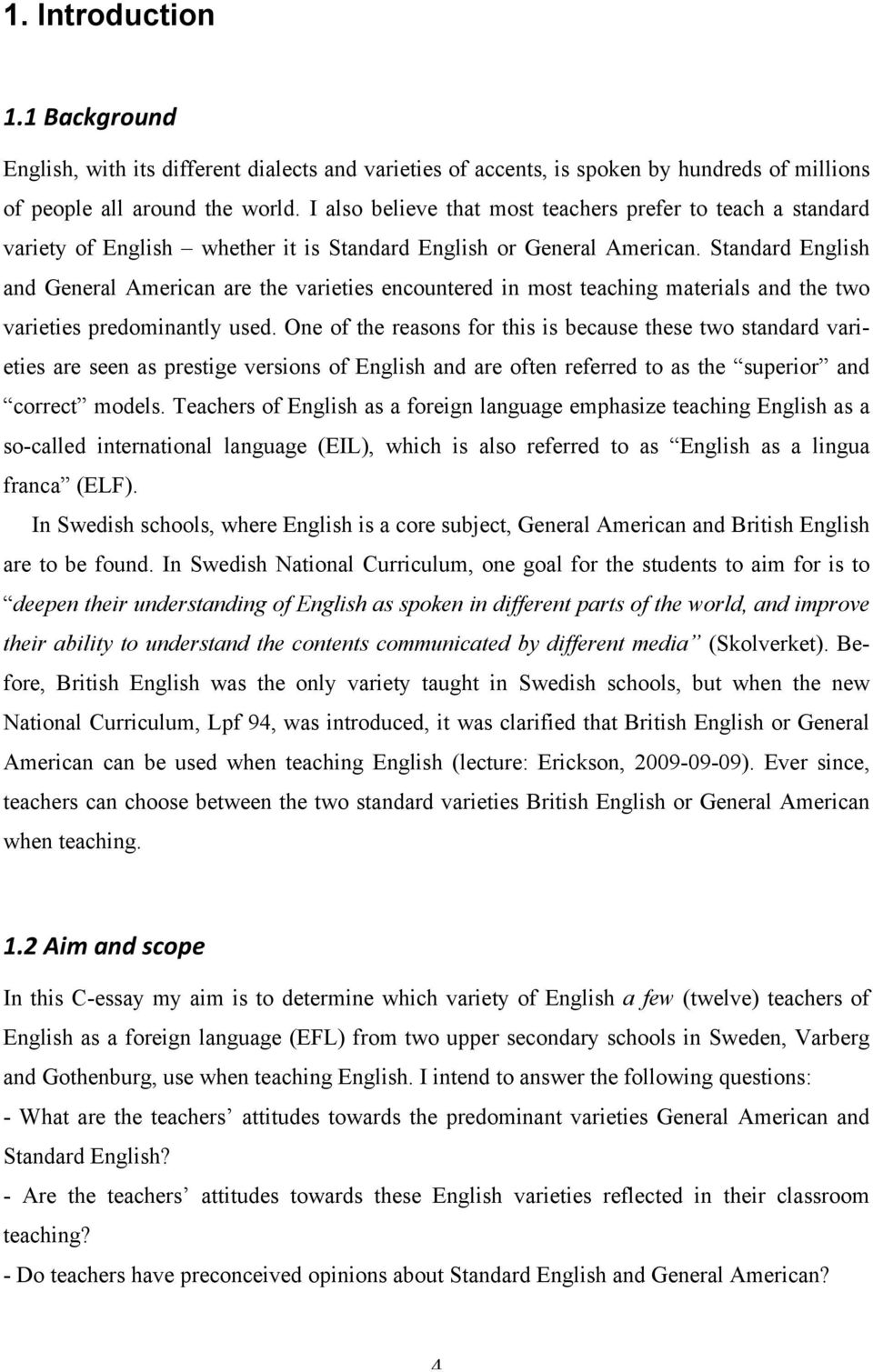 Standard English and General American are the varieties encountered in most teaching materials and the two varieties predominantly used.