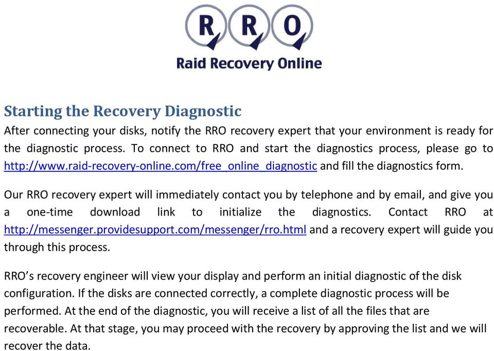 Our RRO recovery expert will immediately contact you by telephone and by email, and give you a one-time download link to initialize the diagnostics. Contact RRO at http://messenger.providesupport.