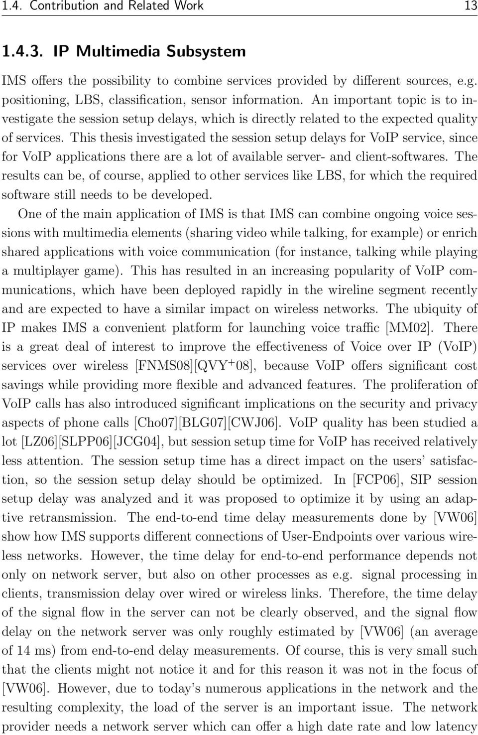 This thesis investigated the session setup delays for VoIP service, since for VoIP applications there are a lot of available server- and client-softwares.