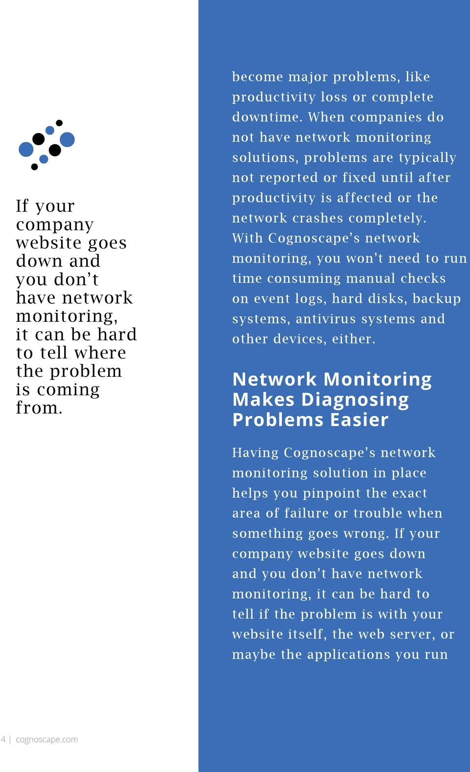 With Cognoscape s network monitoring, you won t need to run time consuming manual checks on event logs, hard disks, backup systems, antivirus systems and other devices, either.