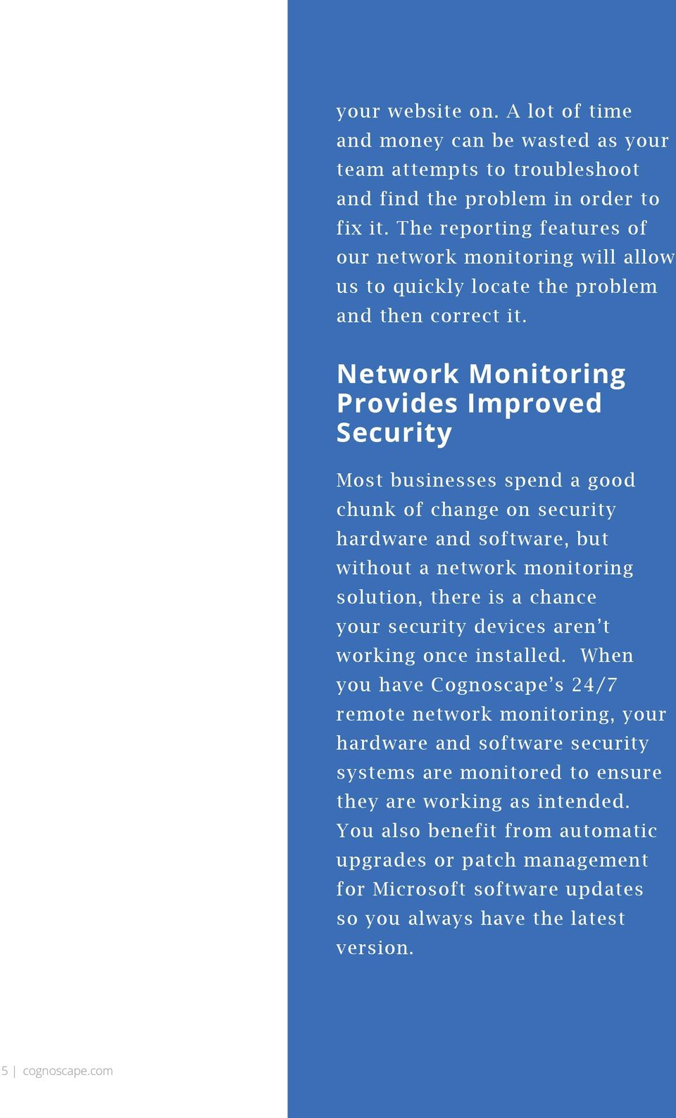 Network Monitoring Provides Improved Security Most businesses spend a good chunk of change on security hardware and software, but without a network monitoring solution, there is a chance your