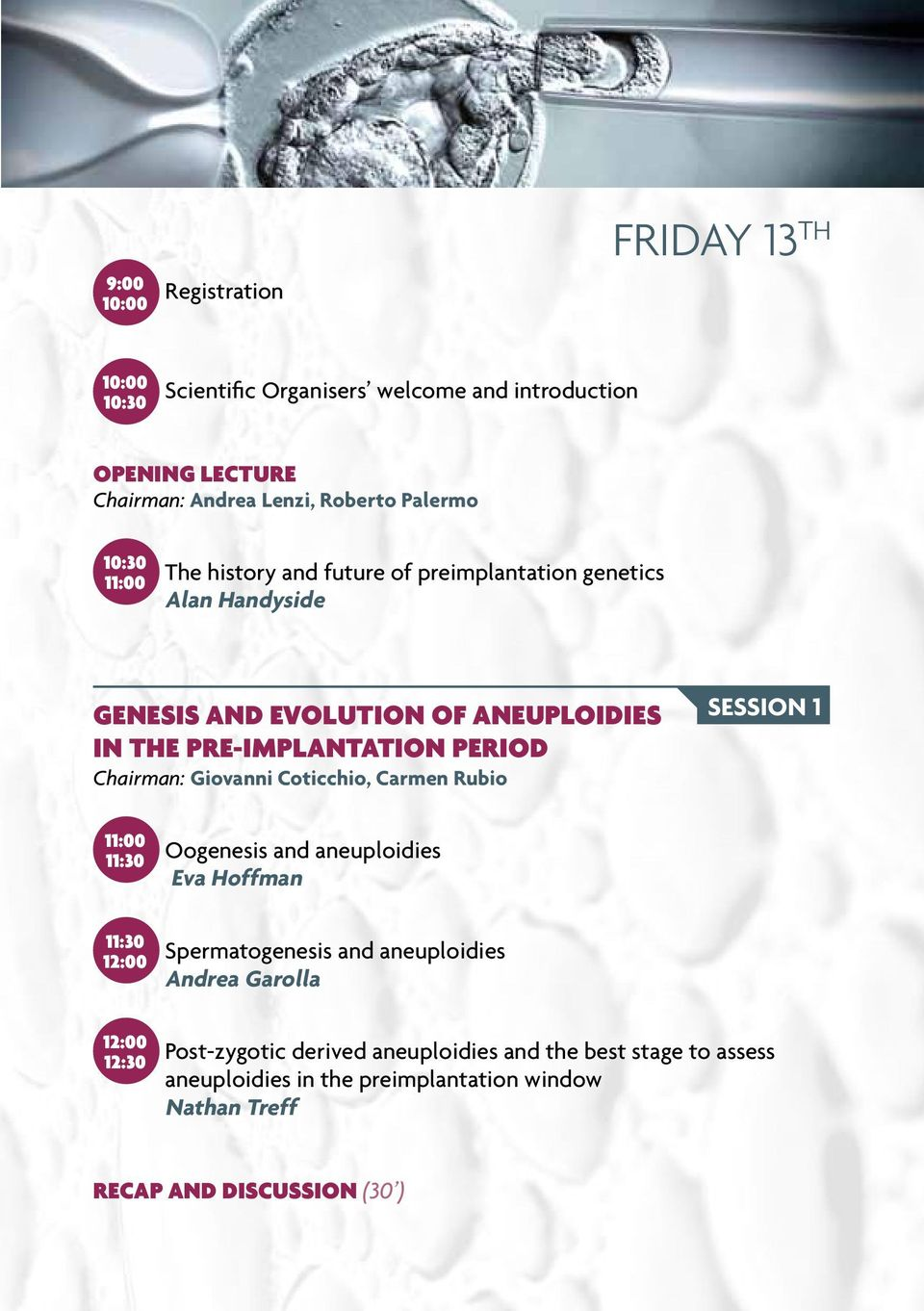 Chairman: Giovanni Coticchio, Carmen Rubio Session 1 11:00 11:30 Oogenesis and aneuploidies Eva Hoffman 11:30 12:00 Spermatogenesis and aneuploidies