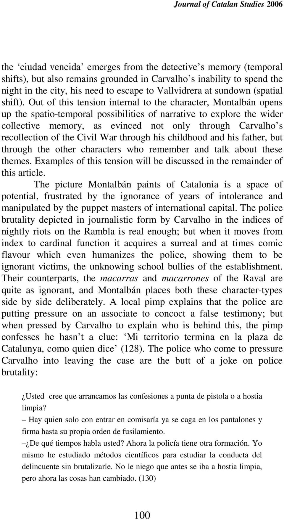 Out of this tension internal to the character, Montalbán opens up the spatio-temporal possibilities of narrative to explore the wider collective memory, as evinced not only through Carvalho s