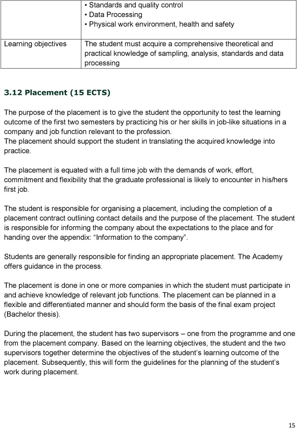 12 Placement (15 ECTS) The purpose of the placement is to give the student the opportunity to test the learning outcome of the first two semesters by practicing his or her skills in job-like