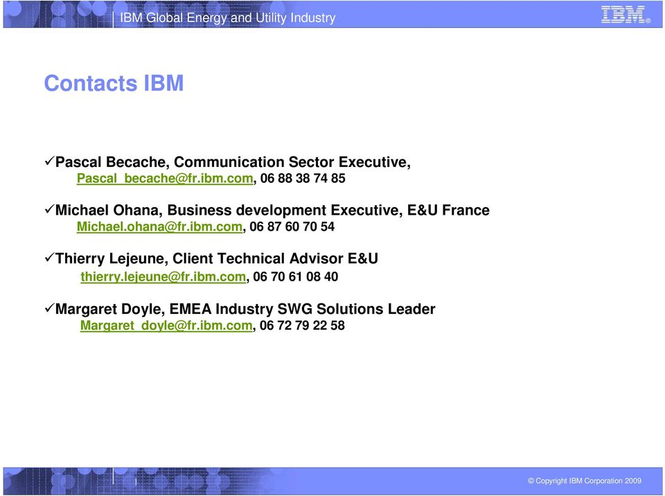 ibm.com, 06 87 60 70 54 Thierry Lejeune, Client Technical Advisor E&U thierry.lejeune@fr.ibm.com, 06 70 61 08 40 Margaret Doyle, EMEA Industry SWG Solutions Leader Margaret_doyle@fr.