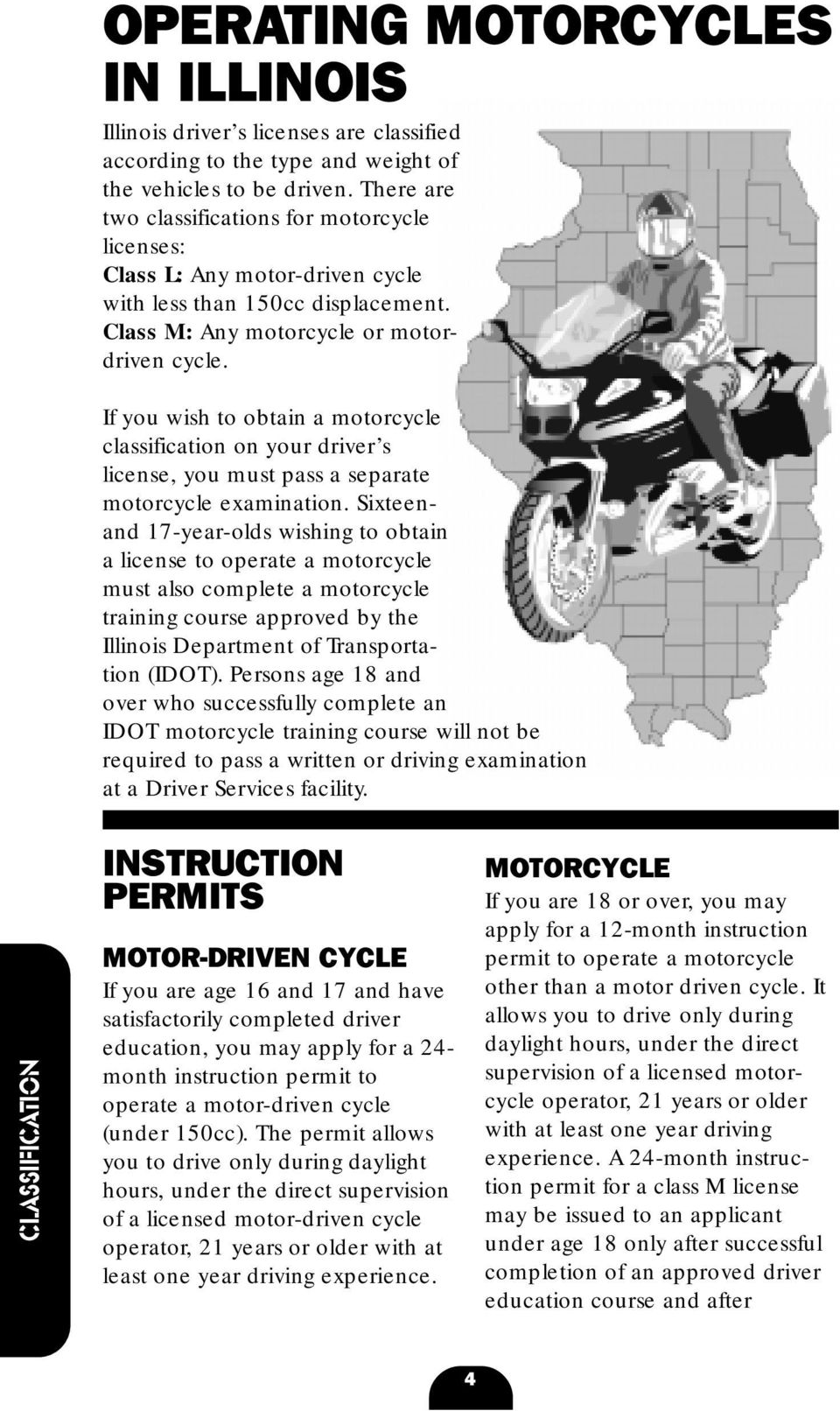 If you wish to obtain a motorcycle classification on your driver s license, you must pass a separate motorcycle examination.