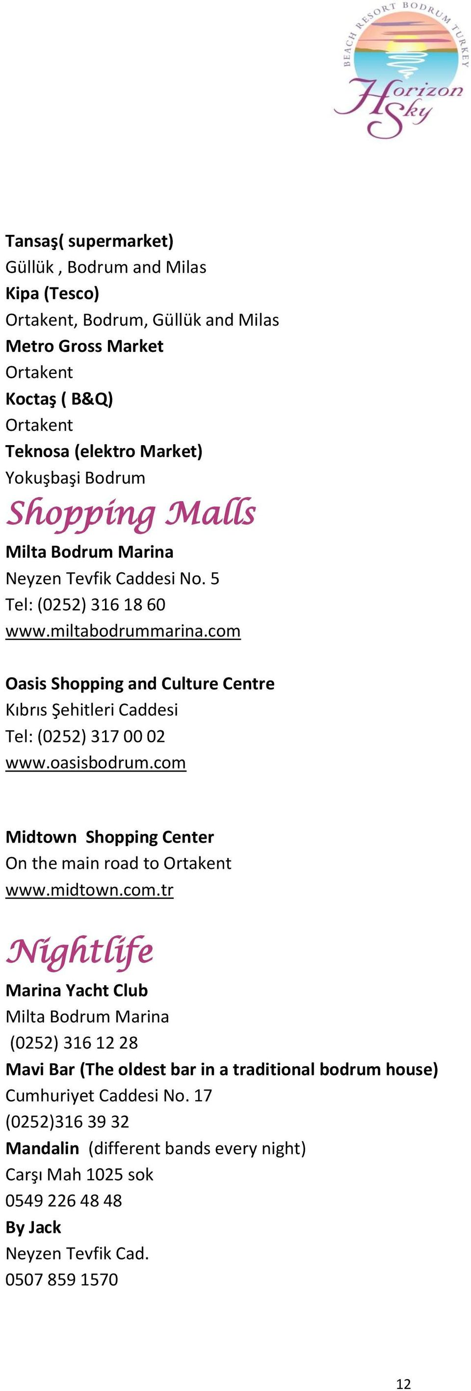 com Oasis Shopping and Culture Centre Kıbrıs Şehitleri Caddesi Tel: (0252) 317 00 02 www.oasisbodrum.com Midtown Shopping Center On the main road to Ortakent www.midtown.com.tr Nightlife Marina Yacht Club Milta Bodrum Marina (0252) 316 12 28 Mavi Bar (The oldest bar in a traditional bodrum house) Cumhuriyet Caddesi No.