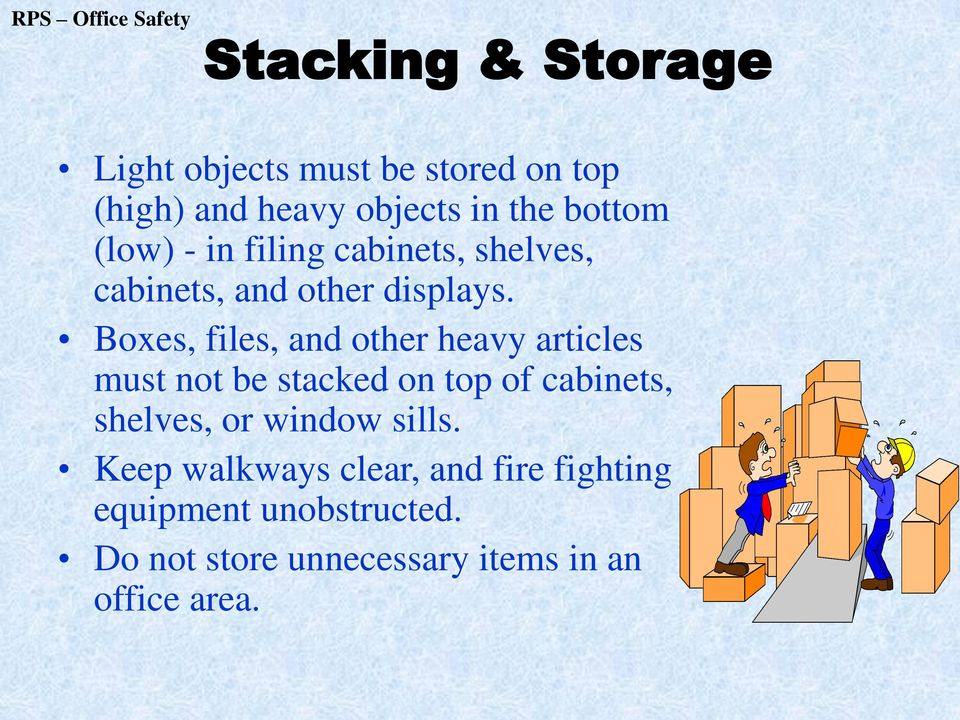 Boxes, files, and other heavy articles must not be stacked on top of cabinets, shelves, or