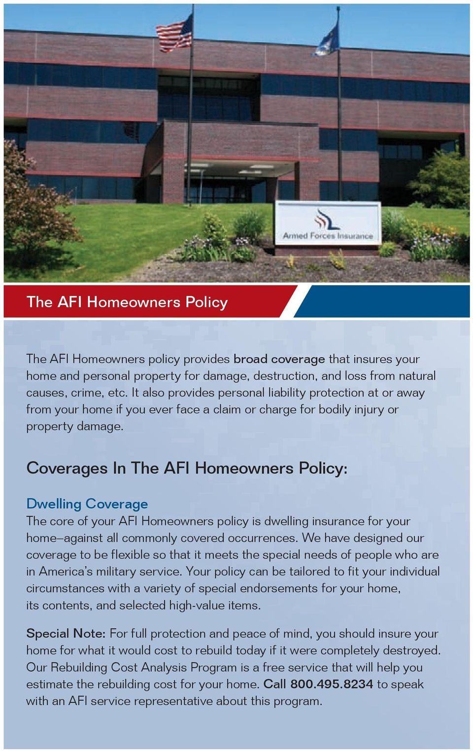 Coverages In The AFI Homeowners Policy: Dwelling Coverage The core of your AFI Homeowners policy is dwelling insurance for your home against all commonly covered occurrences.