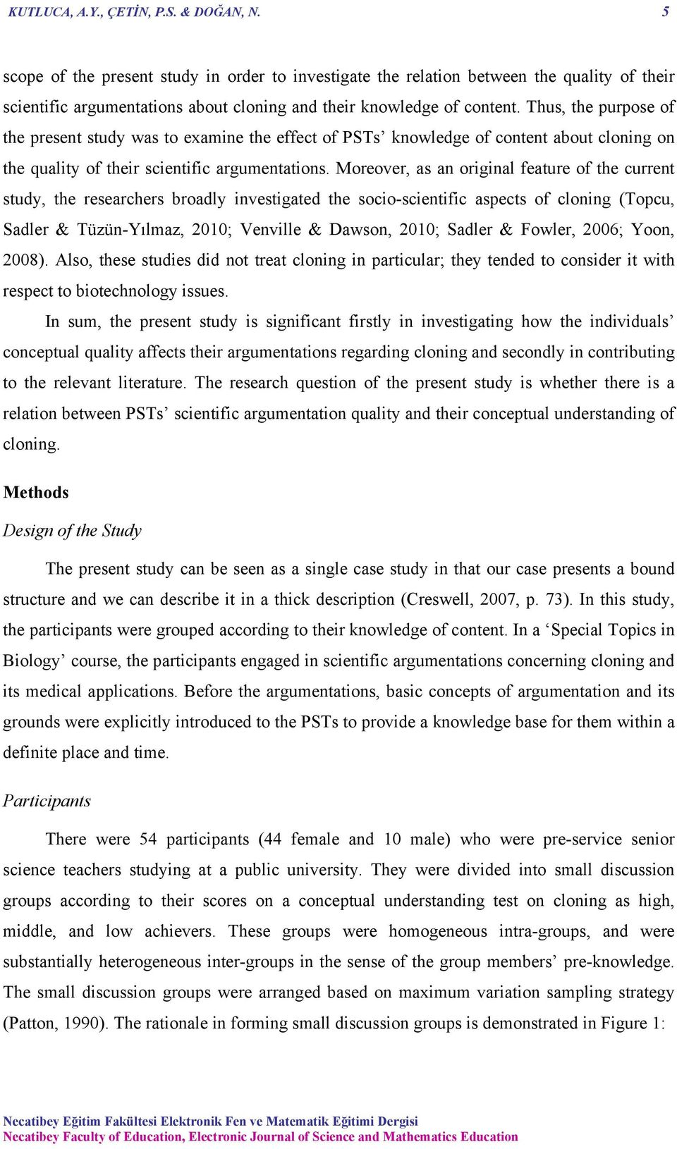 Thus, the purpose of the present study was to examine the effect of PSTs knowledge of content about cloning on the quality of their scientific argumentations.