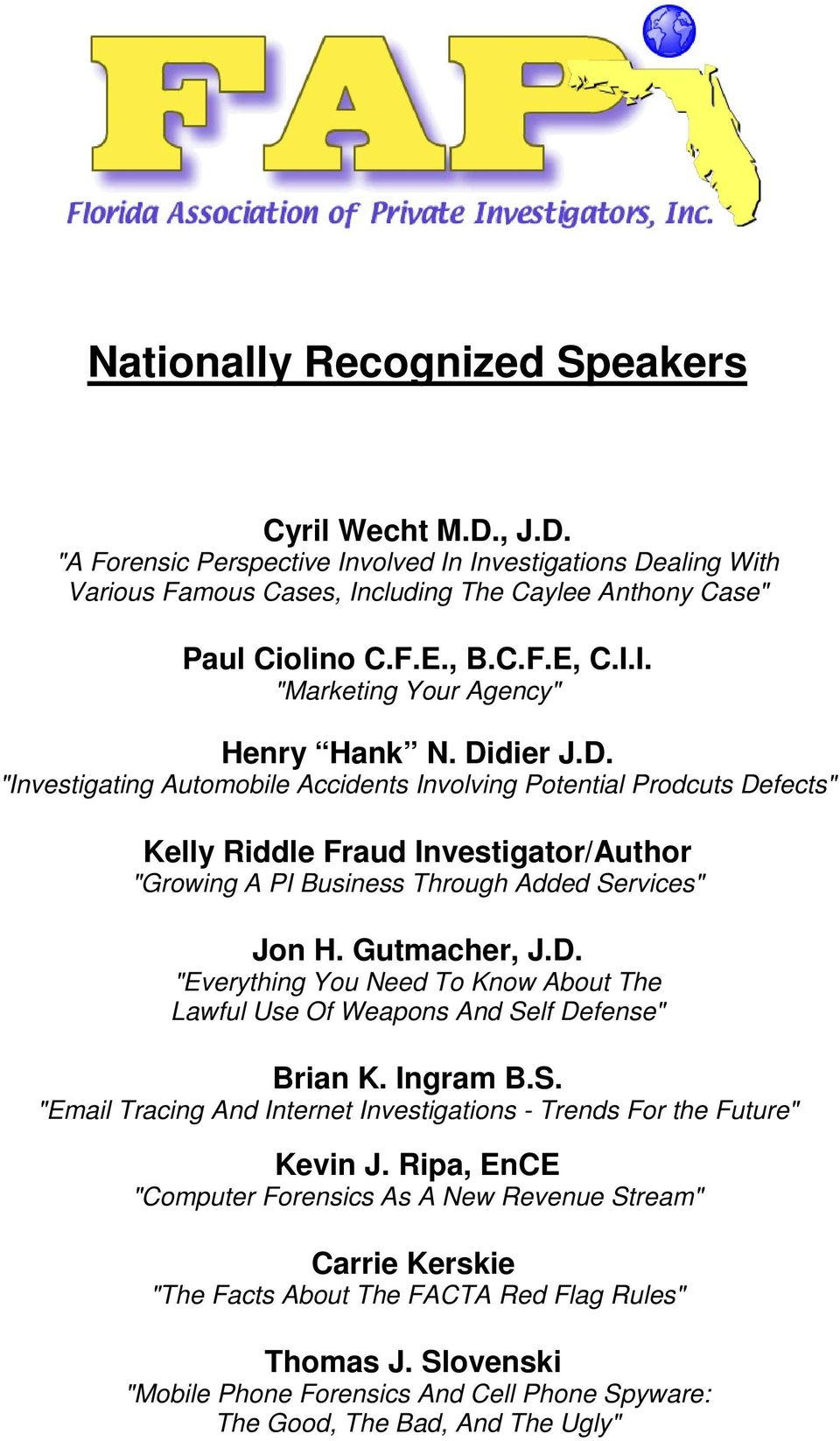 "dier J.D. ""Investigating Automobile Accidents Involving Potential Prodcuts Defects"" Kelly Riddle Fraud Investigator/Author ""Growing A PI Business Through Added Services"" Jon H. Gutmacher, J.D. ""Everything You Need To Know About The Lawful Use Of Weapons And Self Defense"" Brian K."