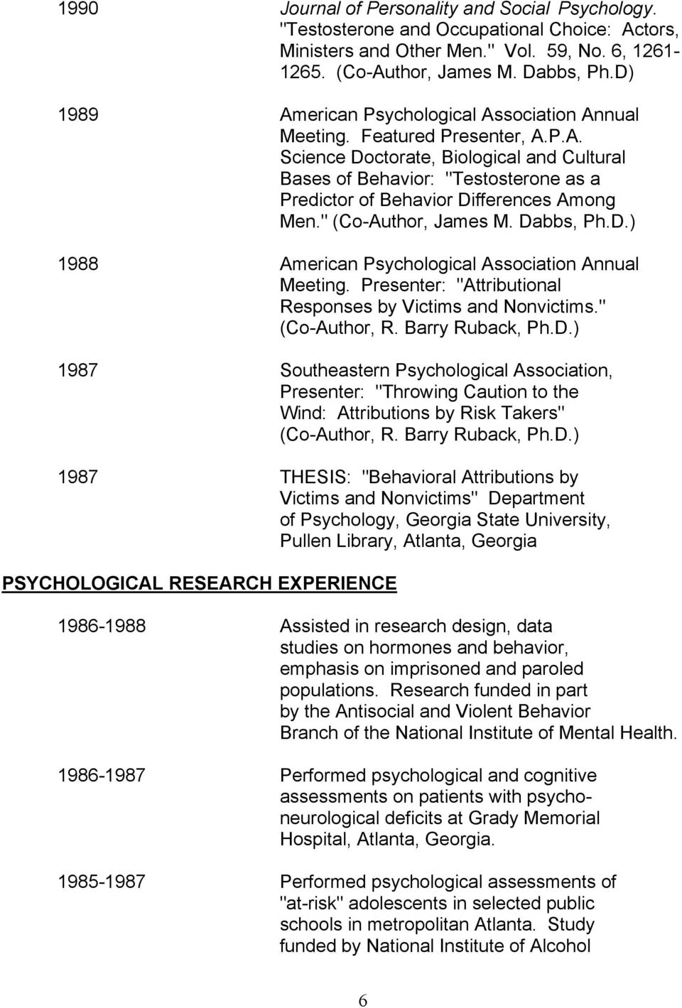 """ (Co-Author, James M. Dabbs, Ph.D.) 1988 American Psychological Association Annual Meeting. Presenter: ""Attributional Responses by Victims and Nonvictims."" (Co-Author, R. Barry Ruback, Ph.D.) 1987 Southeastern Psychological Association, Presenter: ""Throwing Caution to the Wind: Attributions by Risk Takers"" (Co-Author, R."