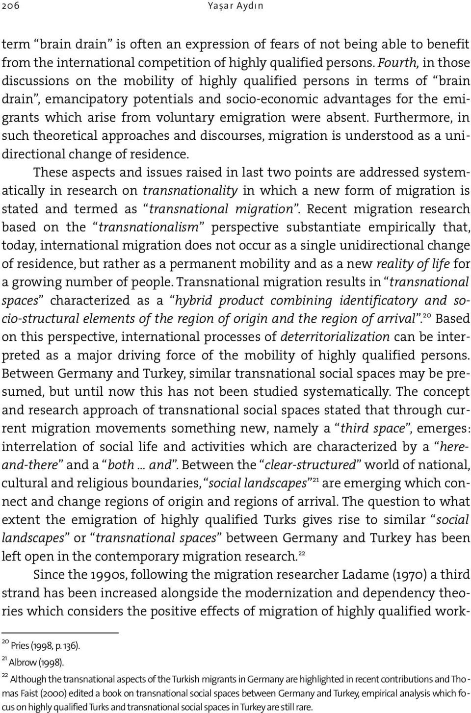 emigration were absent. Furthermore, in such theoretical approaches and discourses, migration is understood as a unidirectional change of residence.
