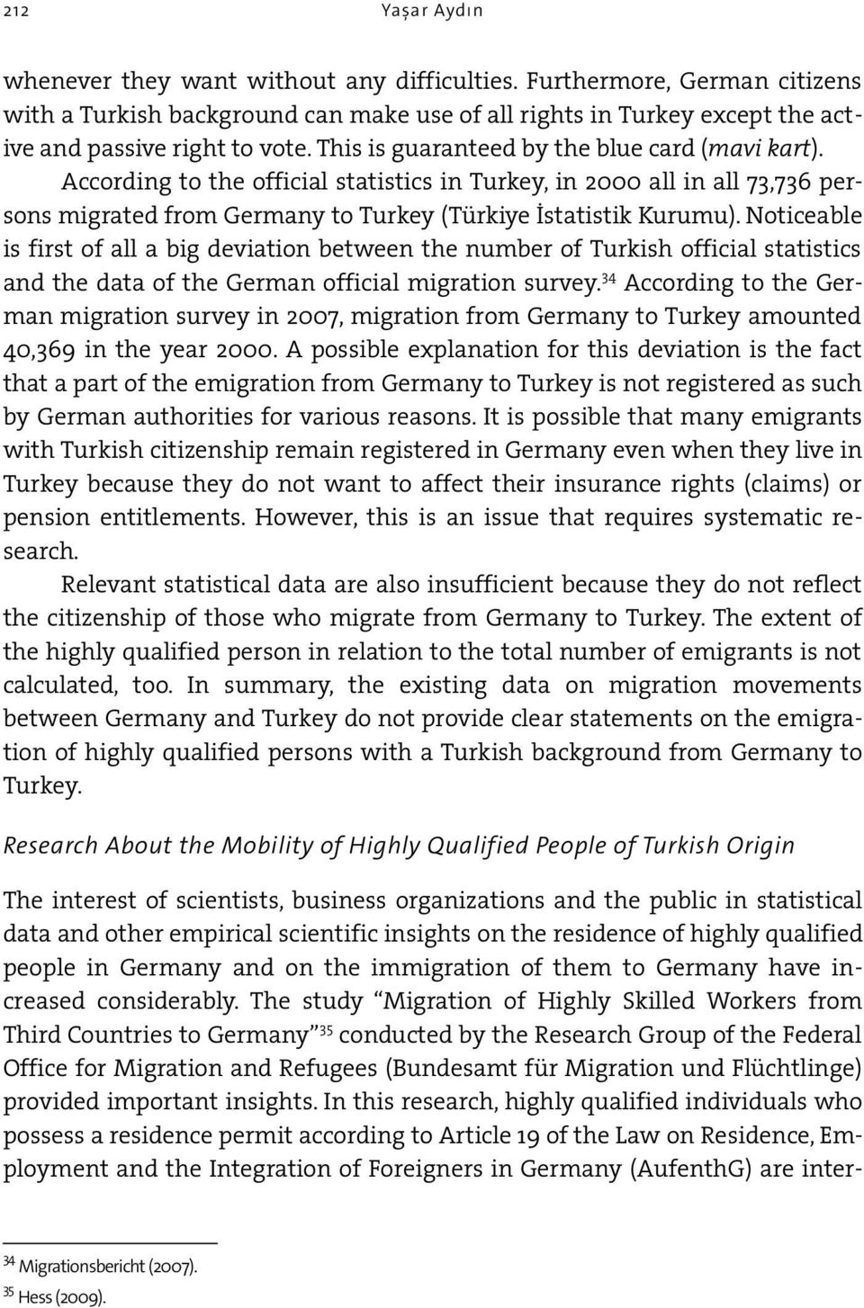 Noticeable is first of all a big deviation between the number of Turkish official statistics and the data of the German official migration survey.
