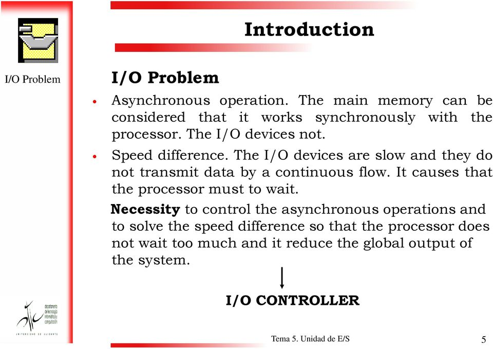 The I/O devices are slow and they do not transmit data by a continuous flow. It causes that the processor must to wait.
