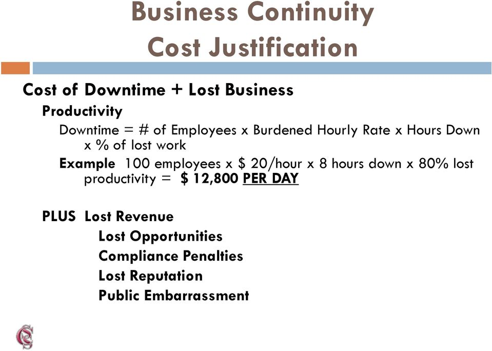 100 employees x $ 20/hour x 8 hours down x 80% lost productivity = $ 12,800 PER DAY
