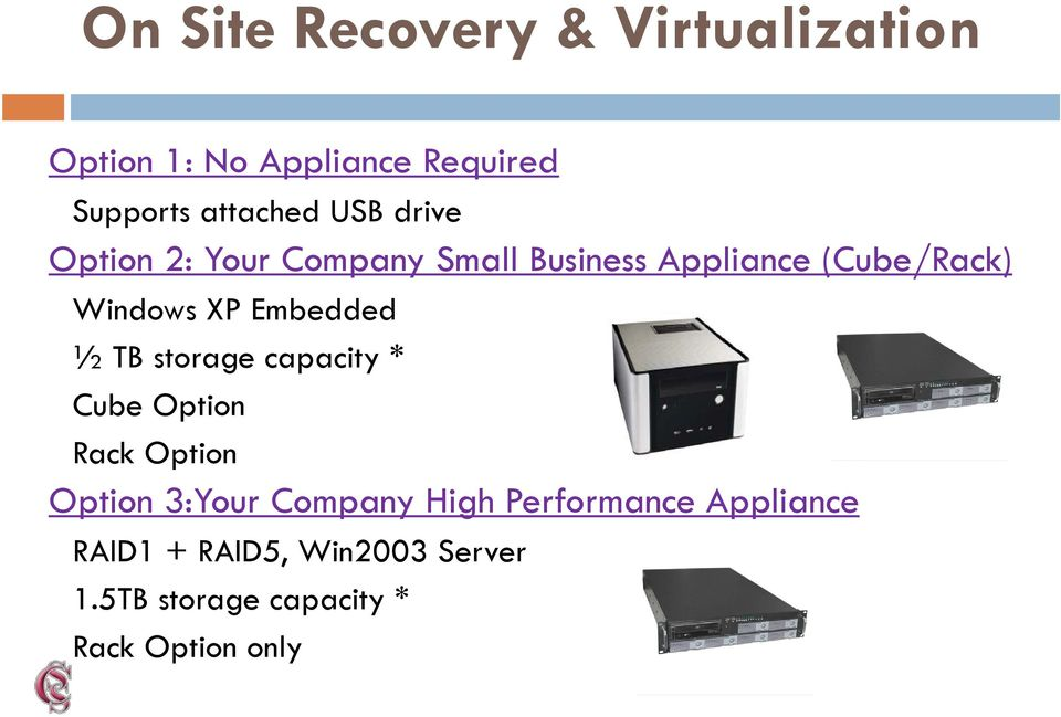 Embedded ½ TB storage capacity * Cube Option Rack Option Option 3:Your Company High