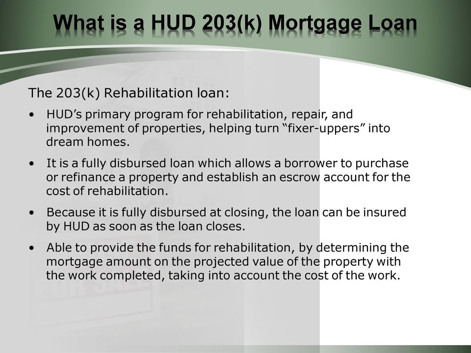 It is a fully disbursed loan which allows a borrower to purchase or refinance a property and establish an escrow account for the cost of rehabilitation.