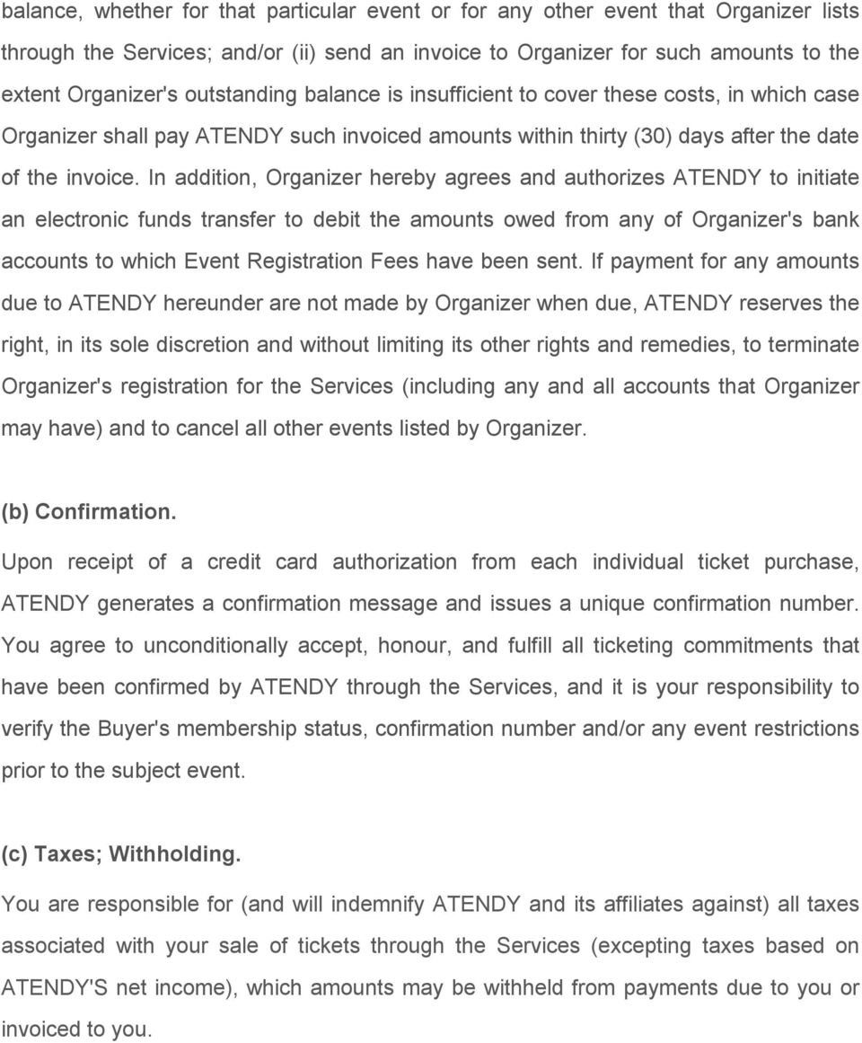 In addition, Organizer hereby agrees and authorizes ATENDY to initiate an electronic funds transfer to debit the amounts owed from any of Organizer's bank accounts to which Event Registration Fees