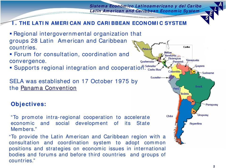 SELA was established on 17 October 1975 by the Panama Convention Objectives: To promote intra-regional cooperation to accelerate economic and social development of