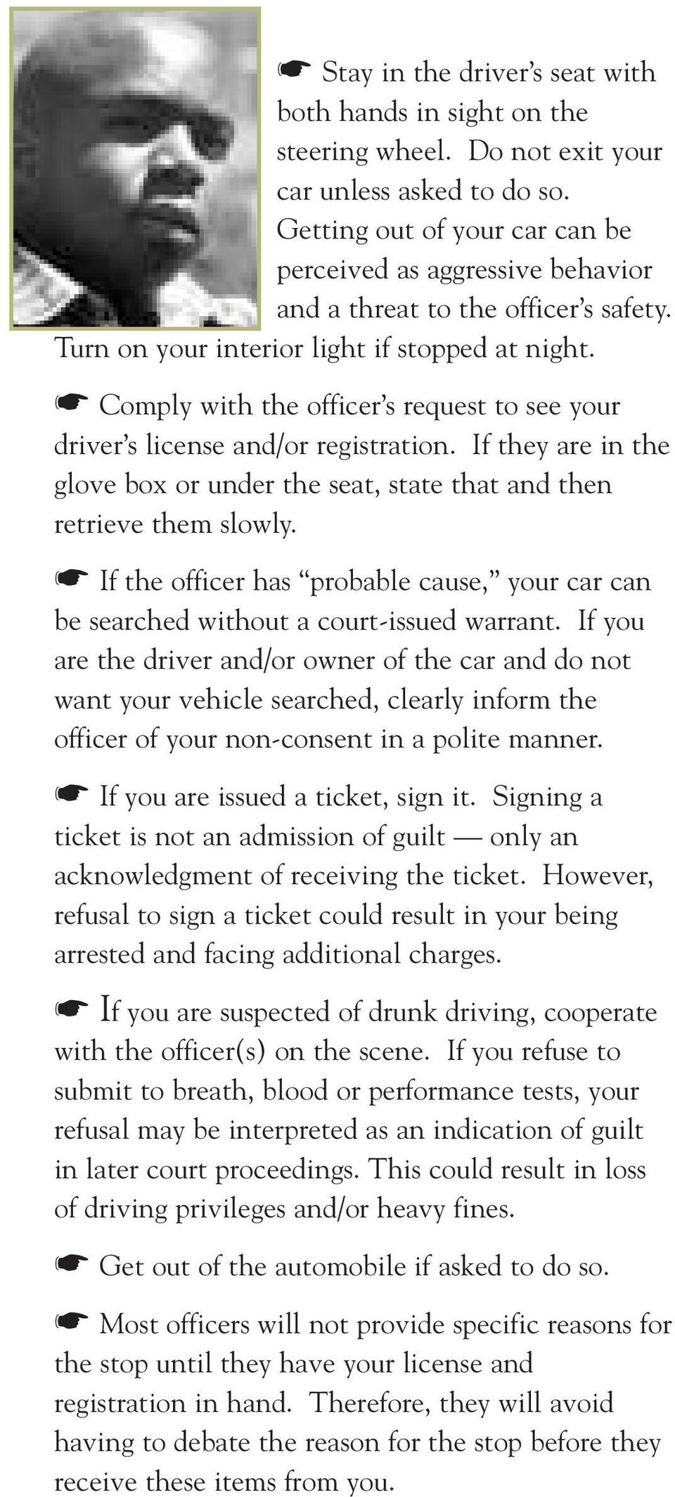 Comply with the officer s request to see your driver s license and/or registration. If they are in the glove box or under the seat, state that and then retrieve them slowly.