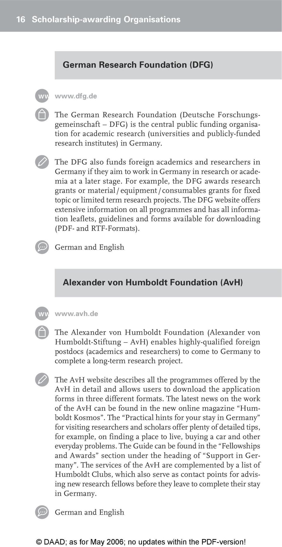 Germany. The DFG also funds foreign academics and researchers in Germany if they aim to work in Germany in research or academia at a later stage.