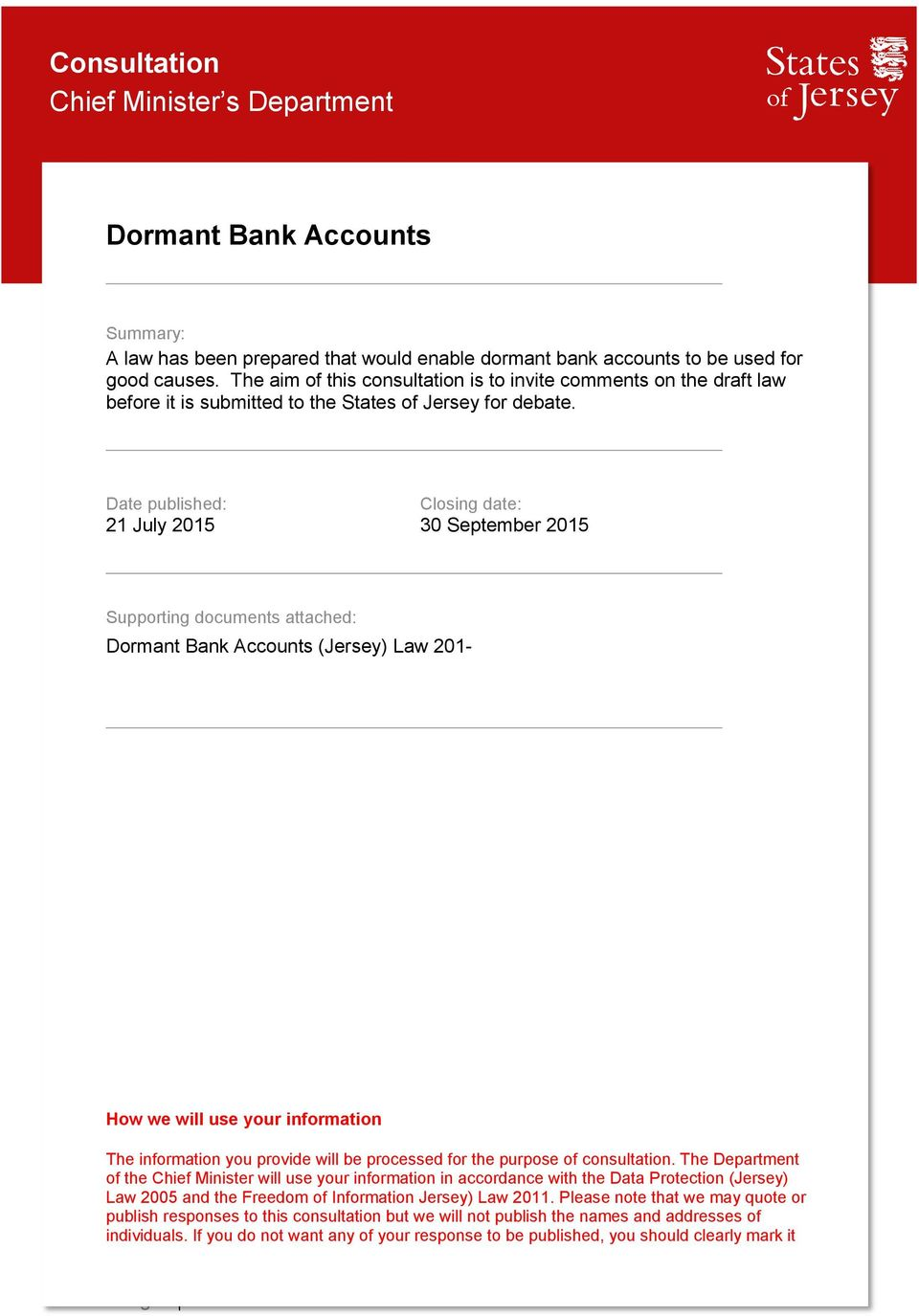 Date published: Closing date: 21 July 2015 30 September 2015 Supporting documents attached: Dormant Bank Accounts (Jersey) Law 201- How we will use your information The information you provide will