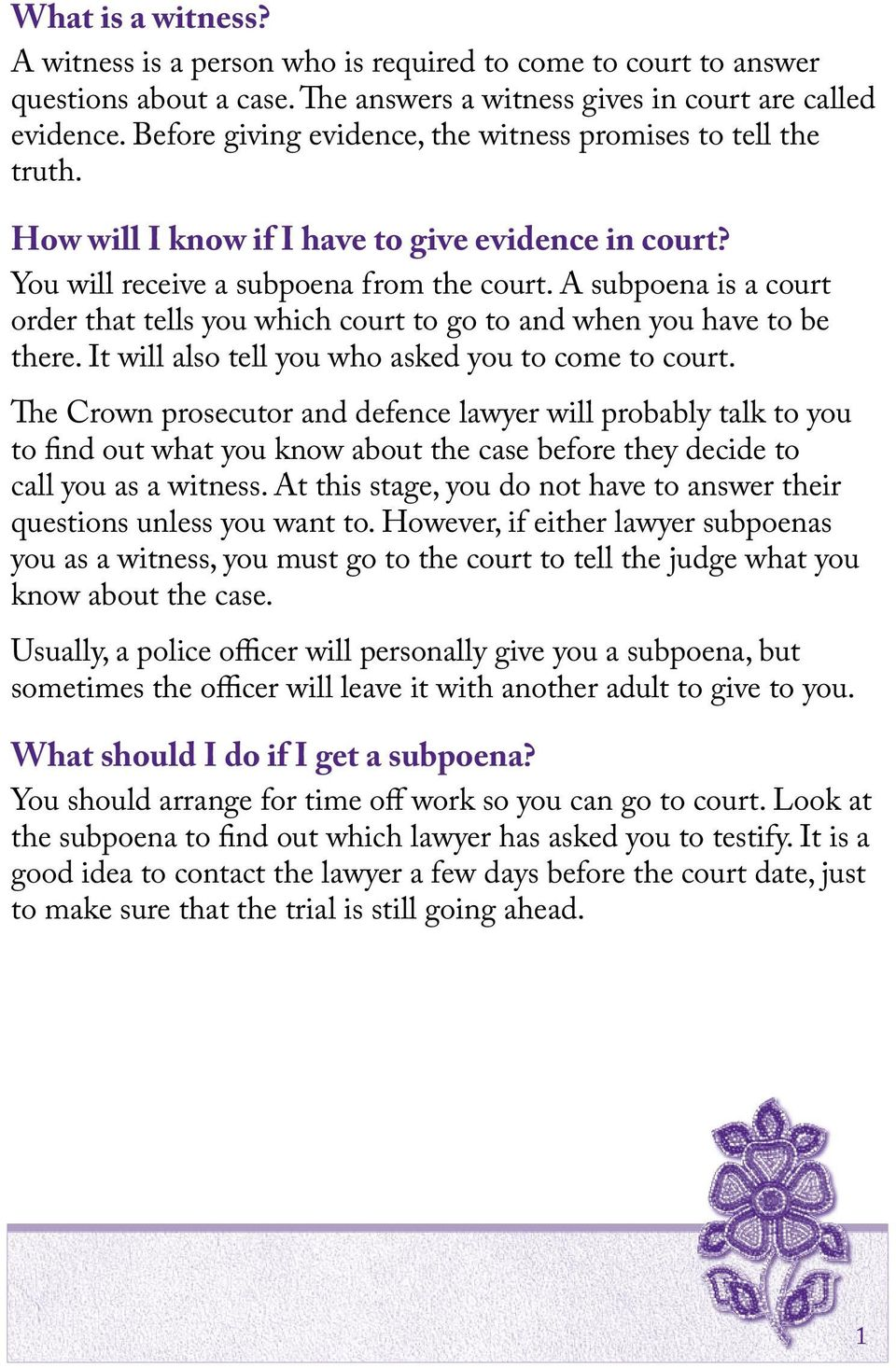 A subpoena is a court order that tells you which court to go to and when you have to be there. It will also tell you who asked you to come to court.