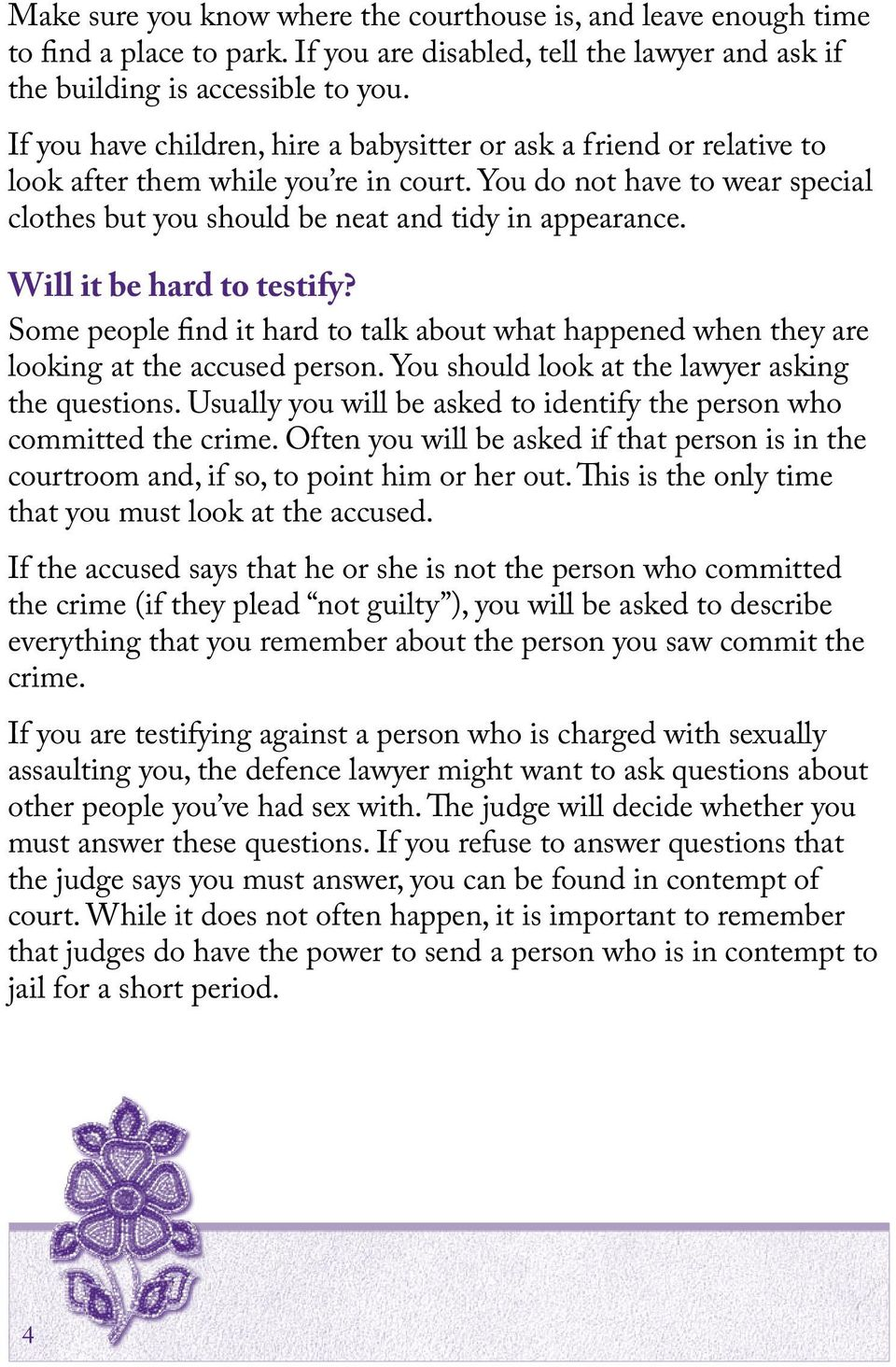 Will it be hard to testify? Some people find it hard to talk about what happened when they are looking at the accused person. You should look at the lawyer asking the questions.
