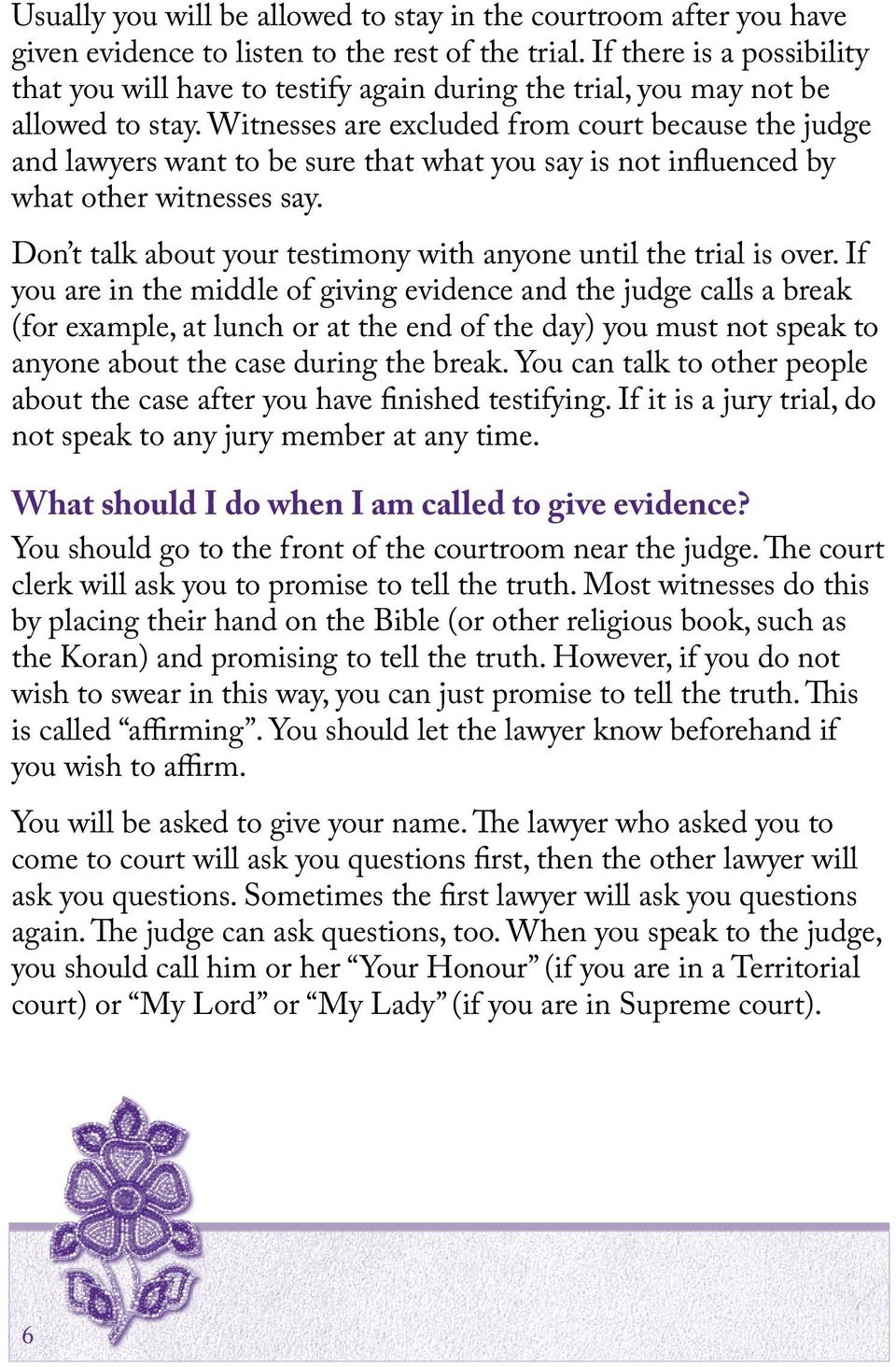 Witnesses are excluded from court because the judge and lawyers want to be sure that what you say is not influenced by what other witnesses say.