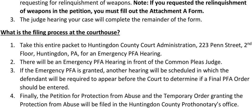 Take this entire packet to Huntingdon County Court Administration, 223 Penn Street, 2 nd Floor, Huntingdon, PA, for an Emergency PFA Hearing. 2. There will be an Emergency PFA Hearing in front of the Common Pleas Judge.