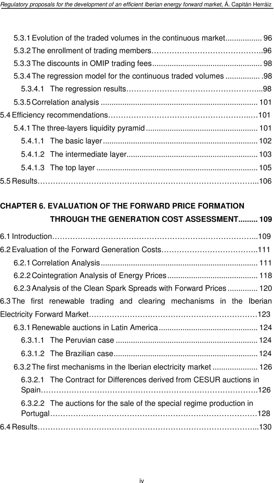 .. 103 5.4.1.3 The top layer... 105 5.5 Results...106 CHAPTER 6. EVALUATION OF THE FORWARD PRICE FORMATION THROUGH THE GENERATION COST ASSESSMENT... 109 6.1 Introduction...109 6.2 Evaluation of the Forward Generation Costs.