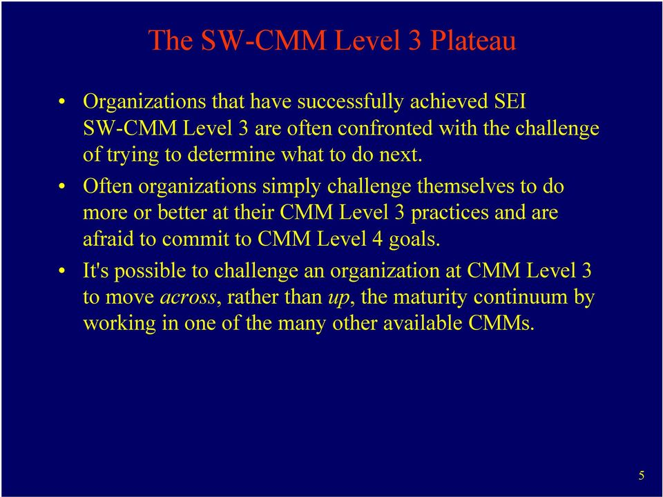 Often organizations simply challenge themselves to do more or better at their CMM Level 3 practices and are afraid to