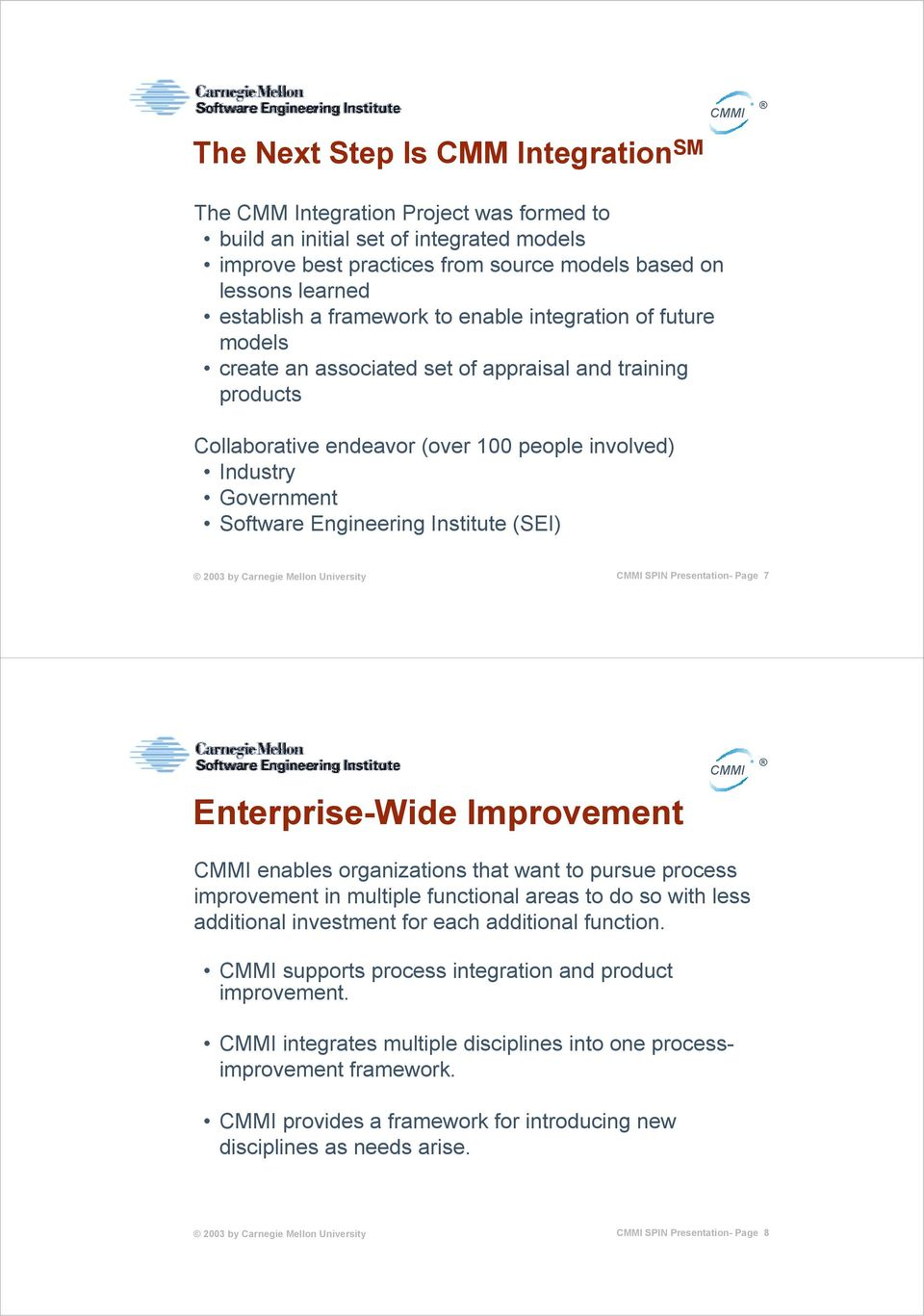 Institute (SEI) SPIN Presentation- Page 7 Enterprise-Wide Improvement enables organizations that want to pursue process improvement in multiple functional areas to do so with less additional