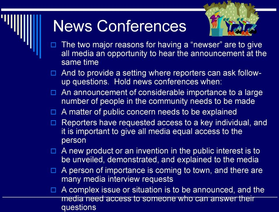 Hold news conferences when: An announcement of considerable importance to a large number of people in the community needs to be made A matter of public concern needs to be explained Reporters have