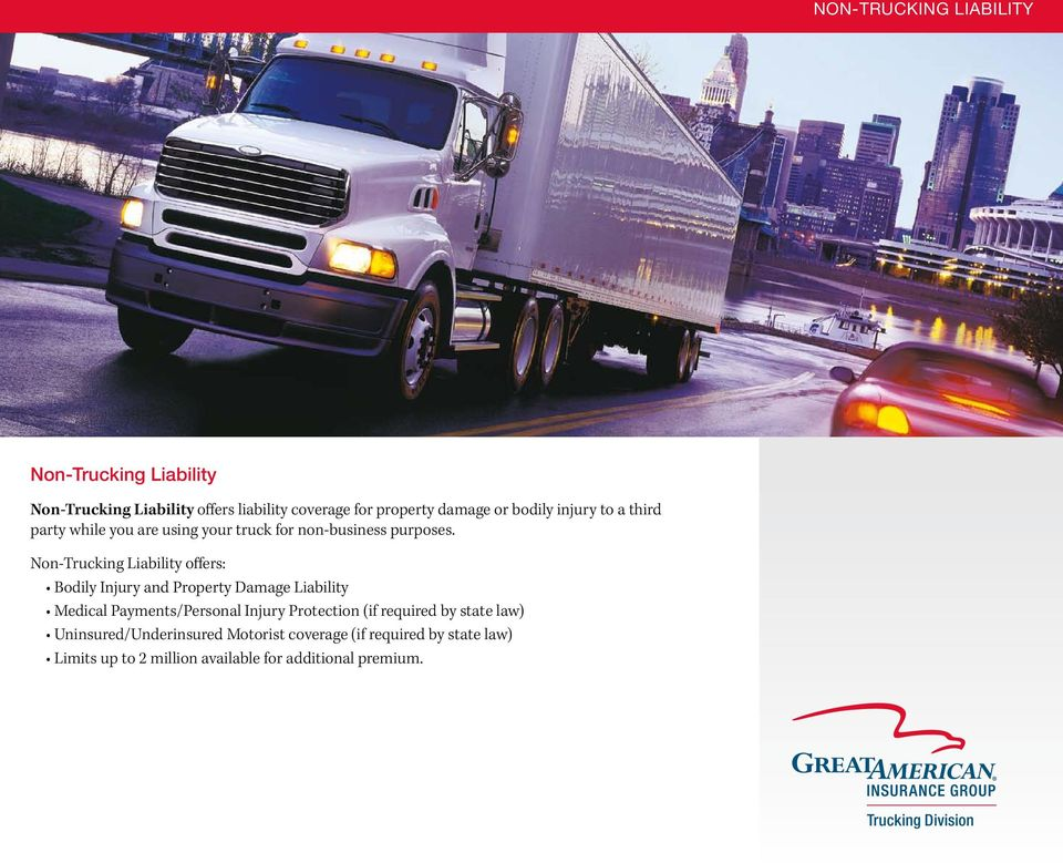 Non-Trucking Liability offers: Bodily Injury and Property Damage Liability Medical Payments/Personal Injury Protection