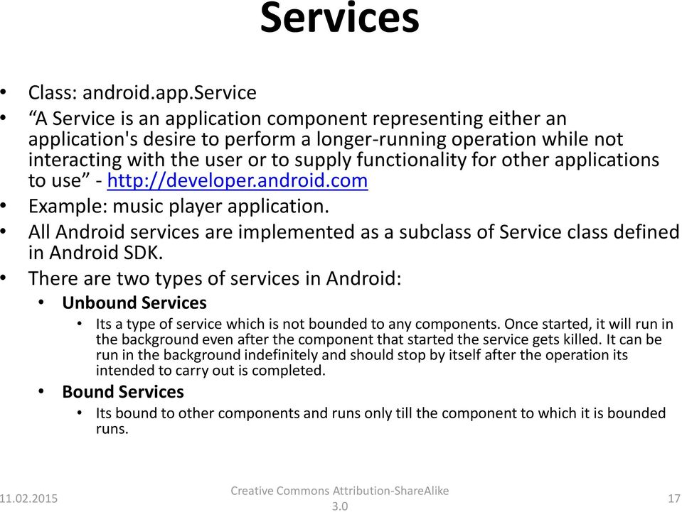 other applications to use - http://developer.android.com Example: music player application. All Android services are implemented as a subclass of Service class defined in Android SDK.