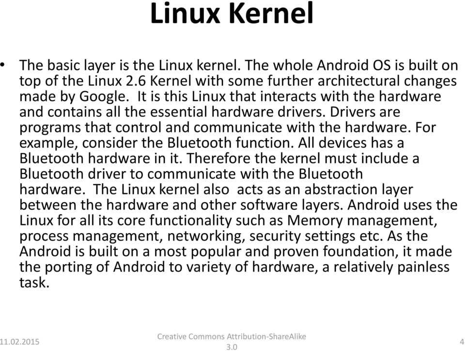 For example, consider the Bluetooth function. All devices has a Bluetooth hardware in it. Therefore the kernel must include a Bluetooth driver to communicate with the Bluetooth hardware.