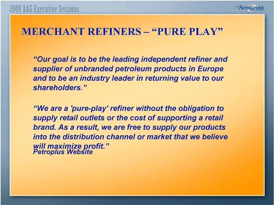 We are a 'pure-play' refiner without the obligation to supply retail outlets or the cost of supporting a retail