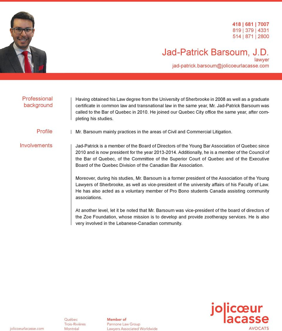 same year, Mr. Jad-Patrick Barsoum was called to the Bar of Quebec in 2010. He joined our Quebec City office the same year, after completing his studies. Mr. Barsoum mainly practices in the areas of Civil and Commercial Litigation.