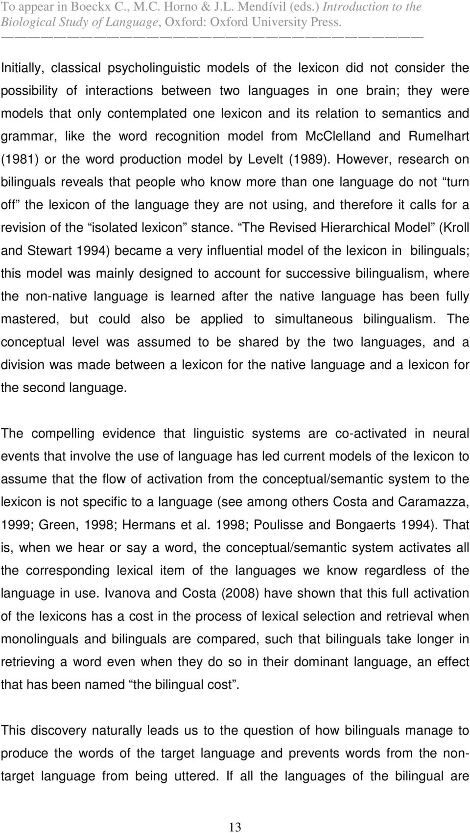 However, research on bilinguals reveals that people who know more than one language do not turn off the lexicon of the language they are not using, and therefore it calls for a revision of the