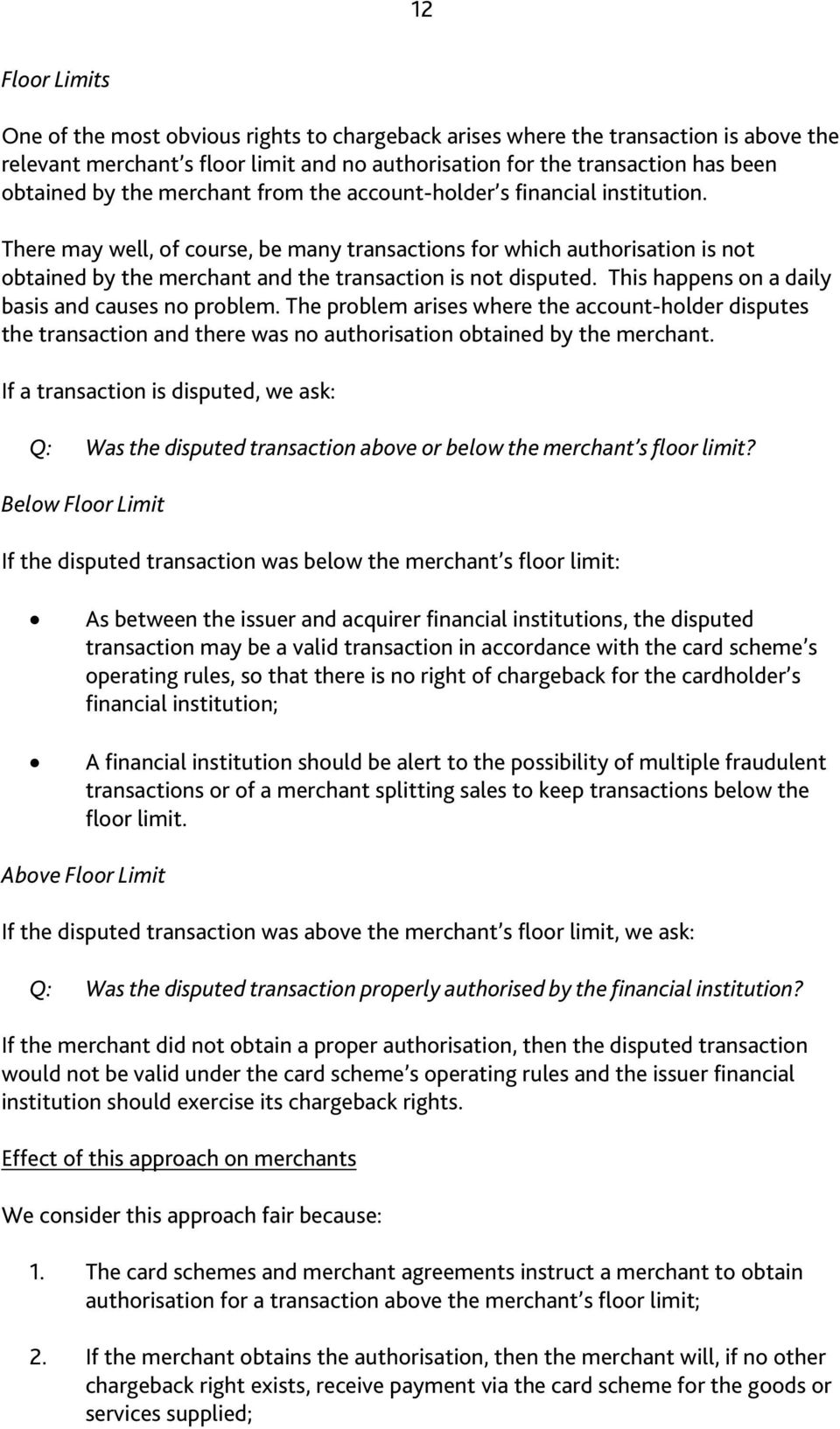 There may well, of course, be many transactions for which authorisation is not obtained by the merchant and the transaction is not disputed. This happens on a daily basis and causes no problem.