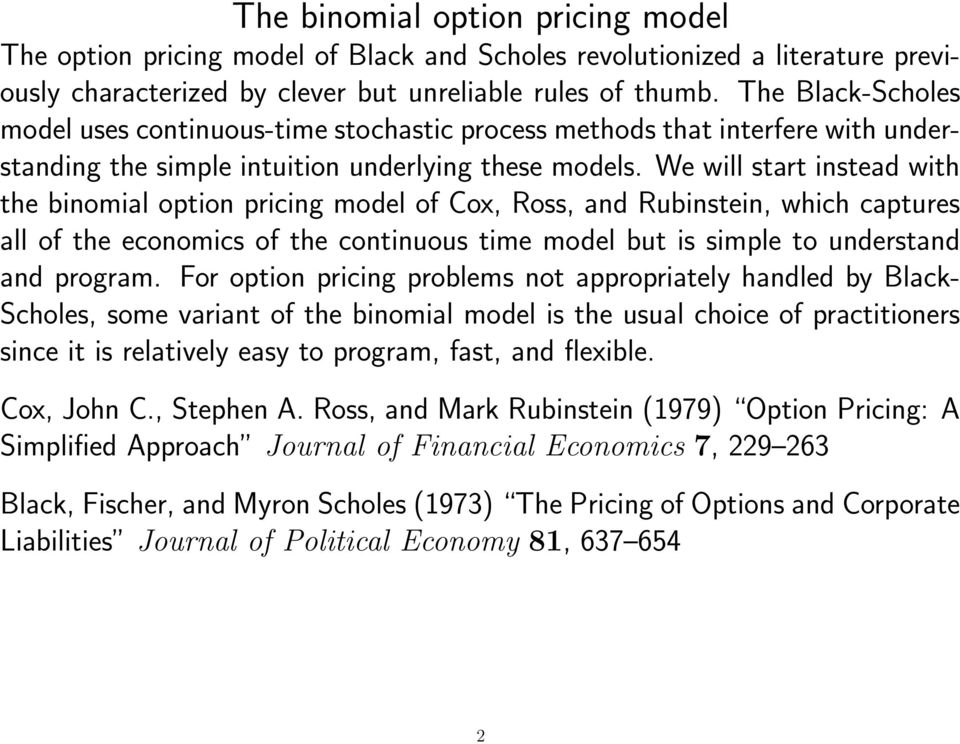 We will start instead with the binomial option pricing model of Cox, Ross, and Rubinstein, which captures all of the economics of the continuous time model but is simple to understand and program.